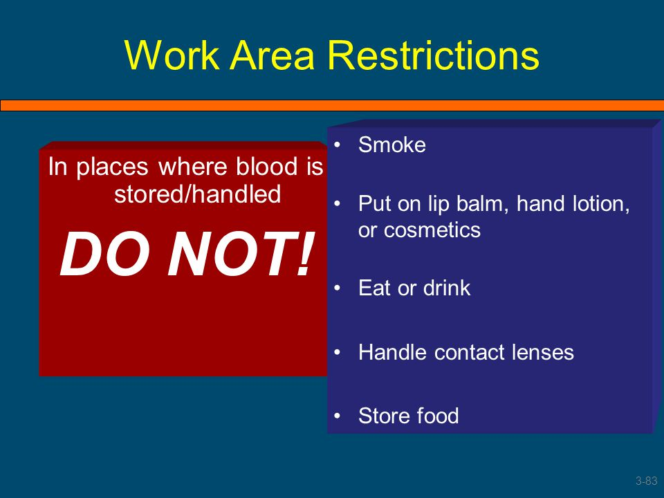 Work Area Restrictions In places where blood is stored/handled DO NOT! Smoke Put on lip balm, hand lotion, or cosmetics Eat or drink Handle contact le