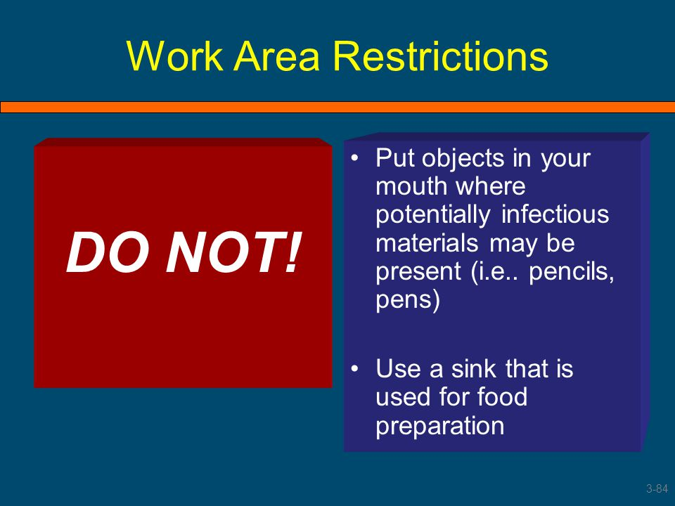Work Area Restrictions DO NOT! Put objects in your mouth where potentially infectious materials may be present (i.e.. pencils, pens) Use a sink that i