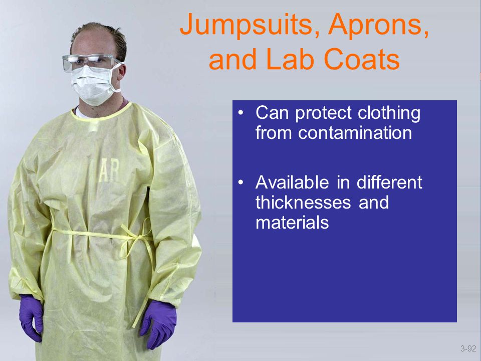 Jumpsuits, Aprons, and Lab Coats Can protect clothing from contamination Available in different thicknesses and materials 3-92
