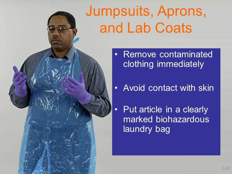 Jumpsuits, Aprons, and Lab Coats Remove contaminated clothing immediately Avoid contact with skin Put article in a clearly marked biohazardous laundry