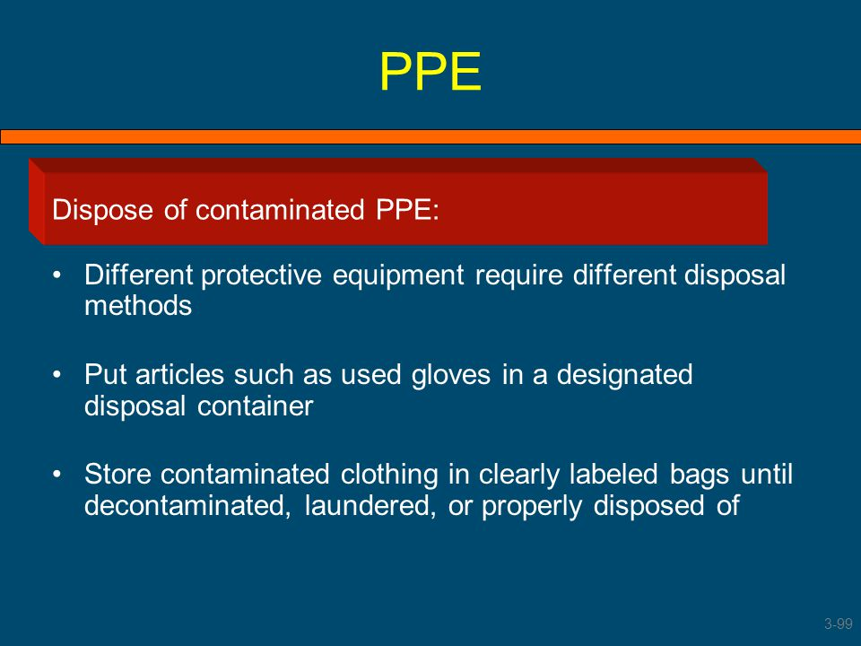 PPE Dispose of contaminated PPE Different protective equipment require different disposal methods Put articles such as used gloves in a designated dis