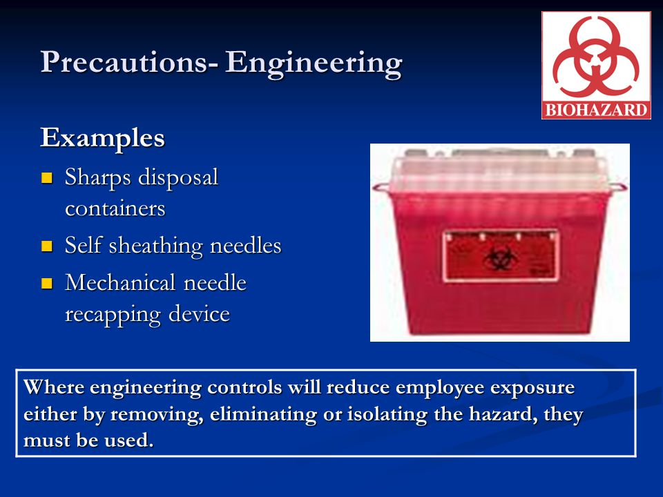 Precautions- Engineering Examples Sharps disposal containers Sharps disposal containers Self sheathing needles Self sheathing needles Mechanical needl