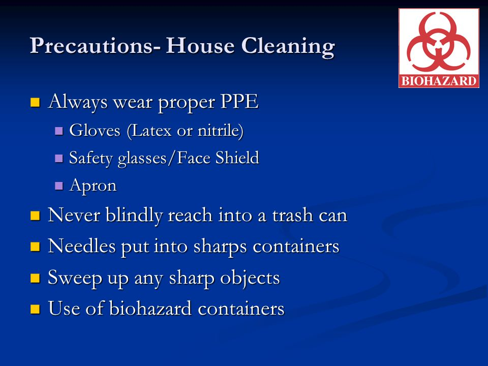 Precautions- House Cleaning Always wear proper PPE Always wear proper PPE Gloves (Latex or nitrile) Gloves (Latex or nitrile) Safety glasses/Face Shie