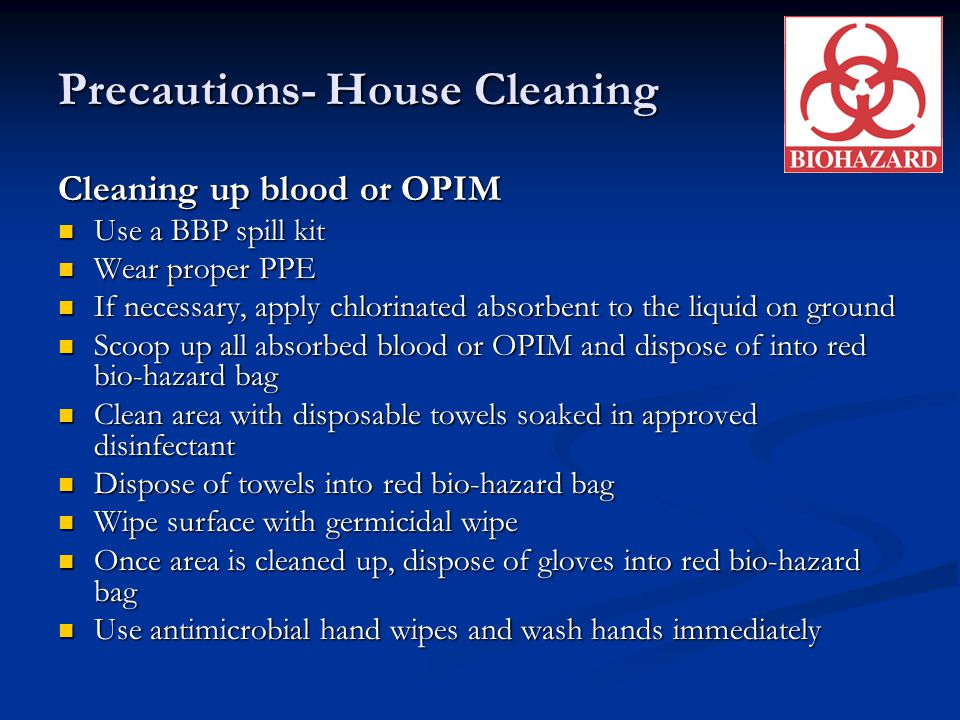 Precautions- House Cleaning Cleaning up blood or OPIM Use a BBP spill kit Use a BBP spill kit Wear proper PPE Wear proper PPE If necessary, apply chlo