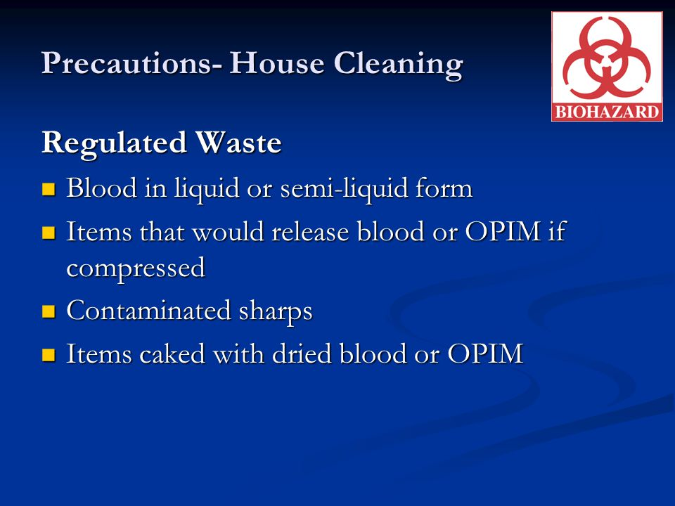Precautions- House Cleaning Regulated Waste Blood in liquid or semi-liquid form Blood in liquid or semi-liquid form Items that would release blood or