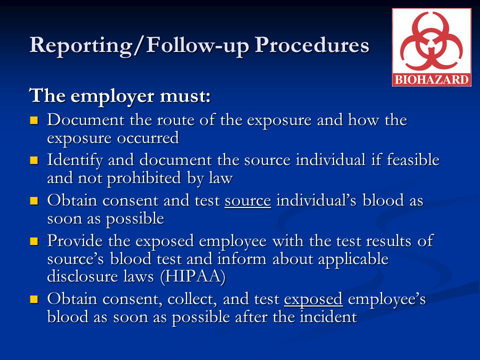 Reporting/Follow-up Procedures The employer must: Document the route of the exposure and how the exposure occurred Document the route of the exposure