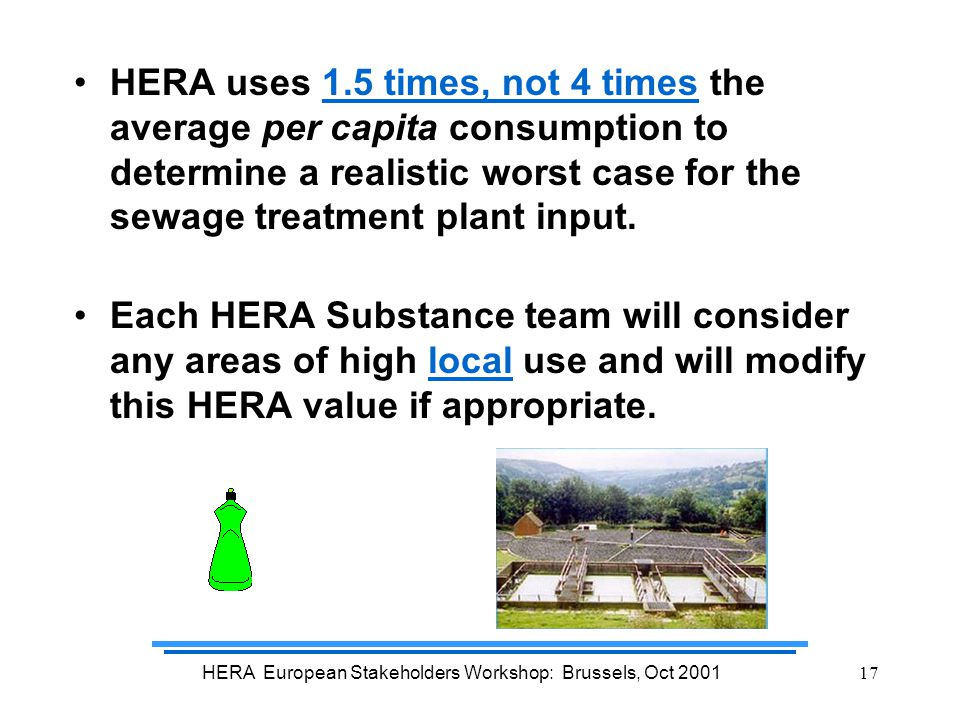 HERA European Stakeholders Workshop: Brussels, Oct 200117 HERA uses 1.5 times, not 4 times the average per capita consumption to determine a realistic worst case for the sewage treatment plant input.