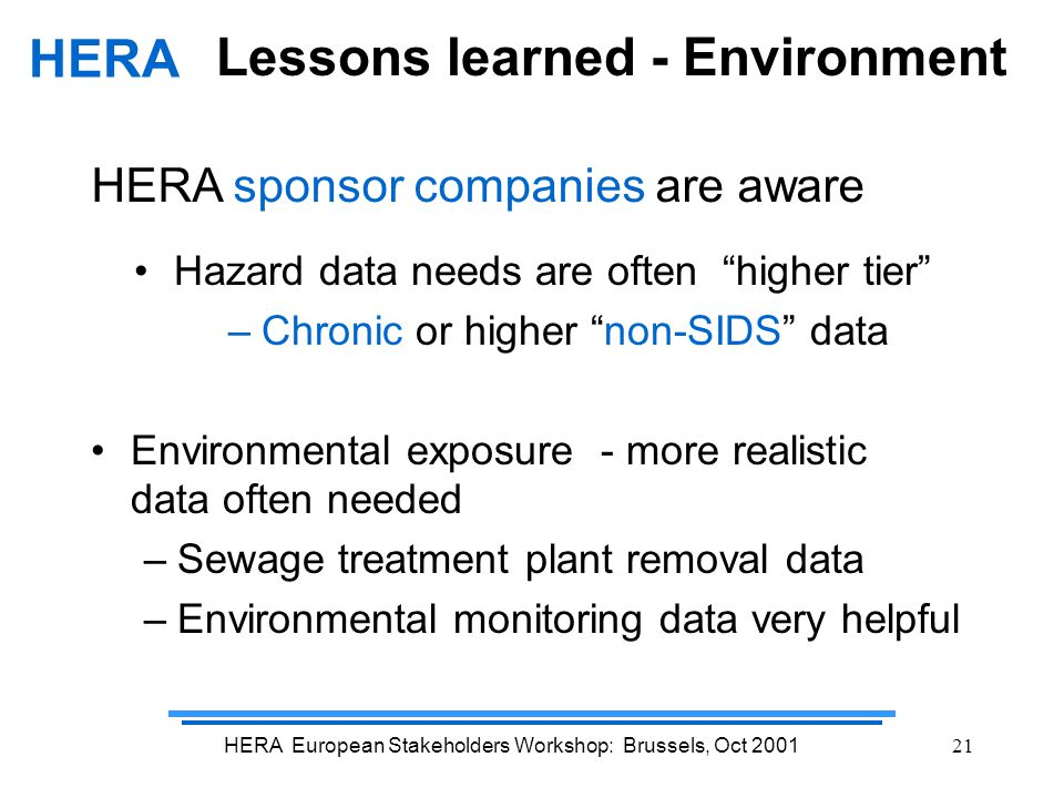 HERA European Stakeholders Workshop: Brussels, Oct 200121 Lessons learned - Environment Hazard data needs are often higher tier –Chronic or higher non-SIDS data Environmental exposure - more realistic data often needed –Sewage treatment plant removal data –Environmental monitoring data very helpful HERA HERA sponsor companies are aware