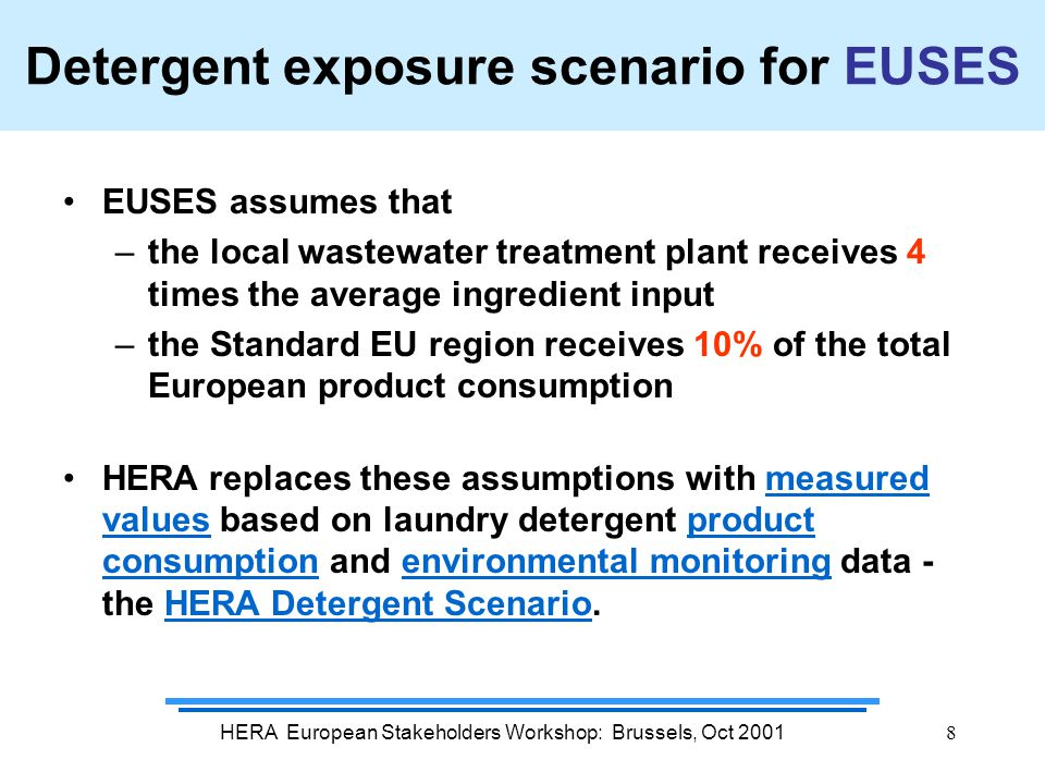 HERA European Stakeholders Workshop: Brussels, Oct 20018 Detergent exposure scenario for EUSES EUSES assumes that –the local wastewater treatment plant receives 4 times the average ingredient input –the Standard EU region receives 10% of the total European product consumption HERA replaces these assumptions with measured values based on laundry detergent product consumption and environmental monitoring data - the HERA Detergent Scenario.