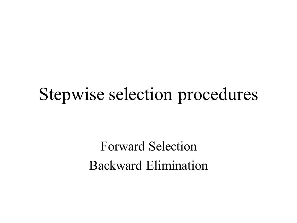 Stepwise selection procedures Forward Selection Backward Elimination