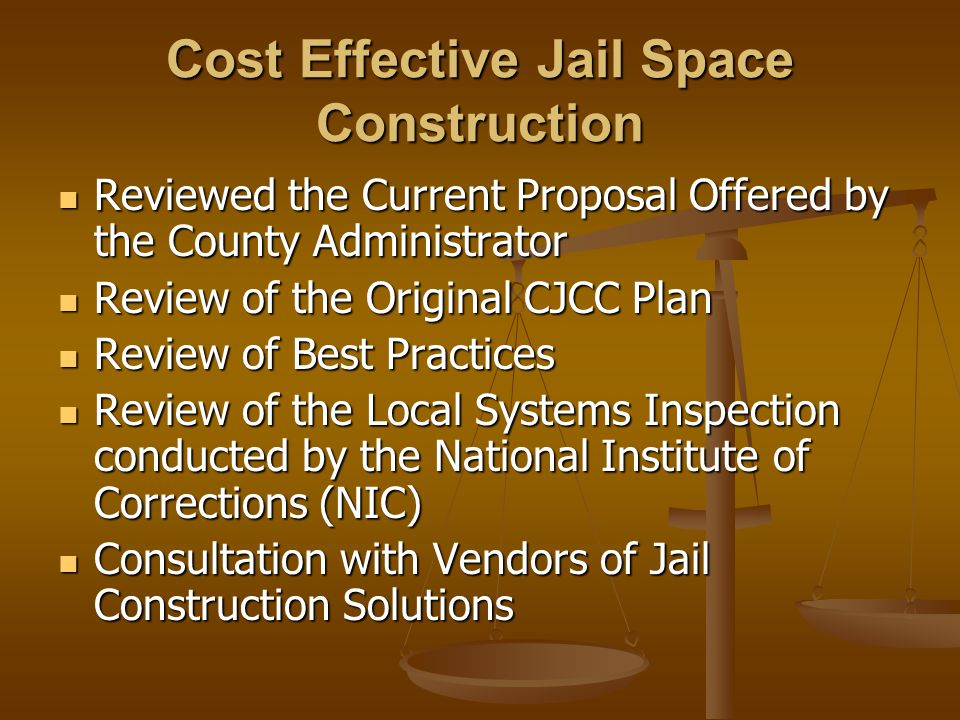 Cost Effective Jail Space Construction Reviewed the Current Proposal Offered by the County Administrator Reviewed the Current Proposal Offered by the County Administrator Review of the Original CJCC Plan Review of the Original CJCC Plan Review of Best Practices Review of Best Practices Review of the Local Systems Inspection conducted by the National Institute of Corrections (NIC) Review of the Local Systems Inspection conducted by the National Institute of Corrections (NIC) Consultation with Vendors of Jail Construction Solutions Consultation with Vendors of Jail Construction Solutions