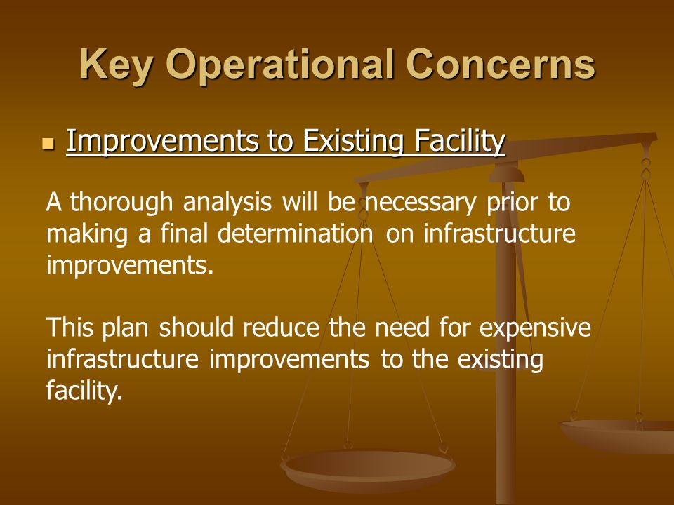 Key Operational Concerns Improvements to Existing Facility Improvements to Existing Facility A thorough analysis will be necessary prior to making a final determination on infrastructure improvements.