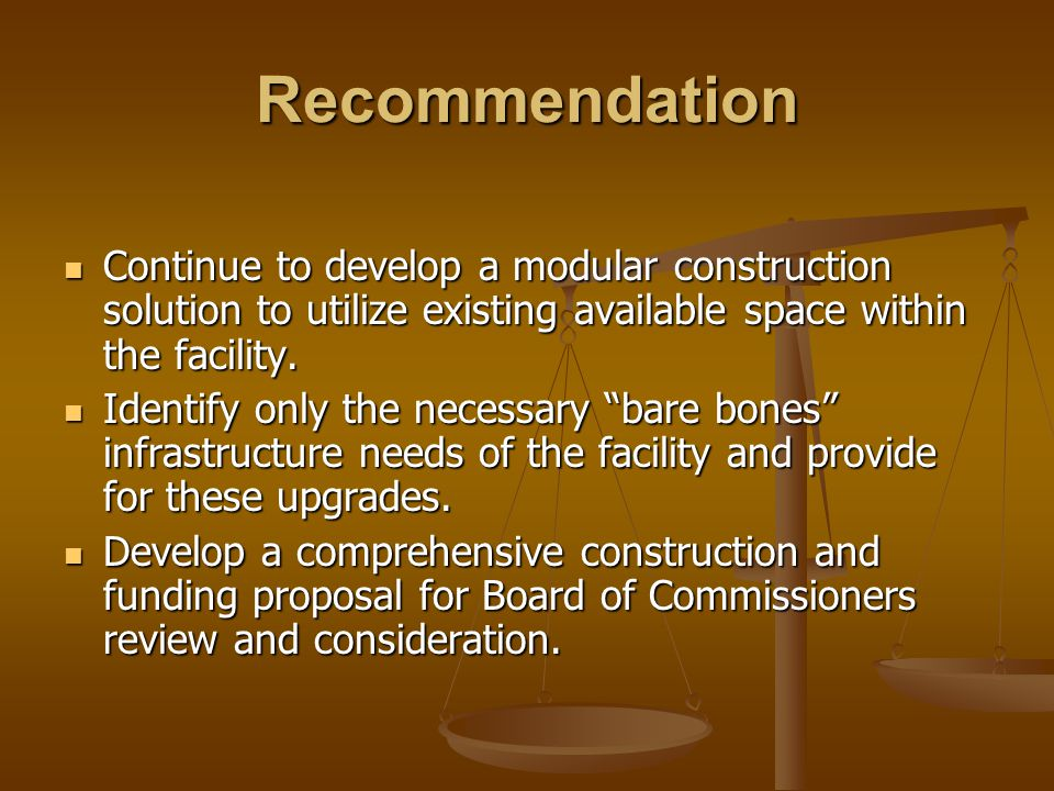 Recommendation Continue to develop a modular construction solution to utilize existing available space within the facility.