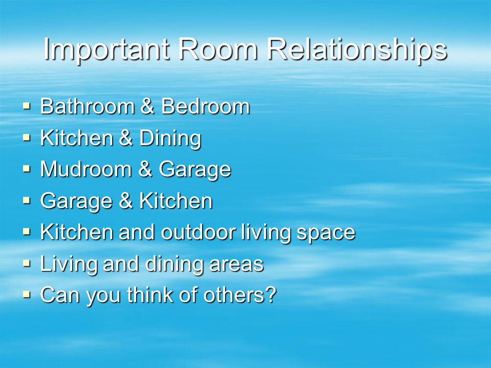 Important Room Relationships  Bathroom & Bedroom  Kitchen & Dining  Mudroom & Garage  Garage & Kitchen  Kitchen and outdoor living space  Living