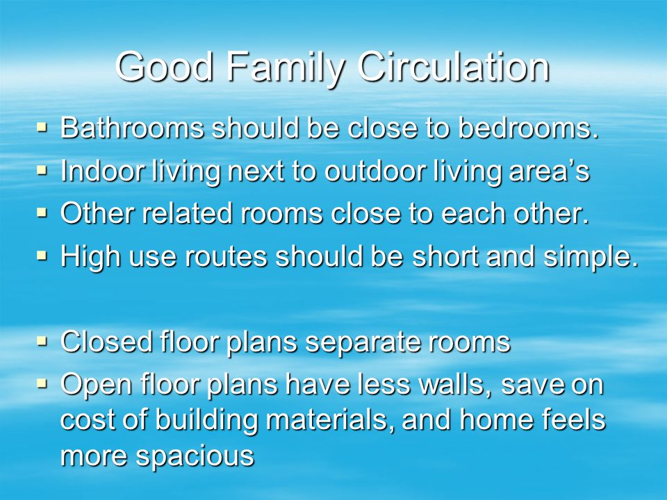 Good Family Circulation  Bathrooms should be close to bedrooms.  Indoor living next to outdoor living area's  Other related rooms close to each oth