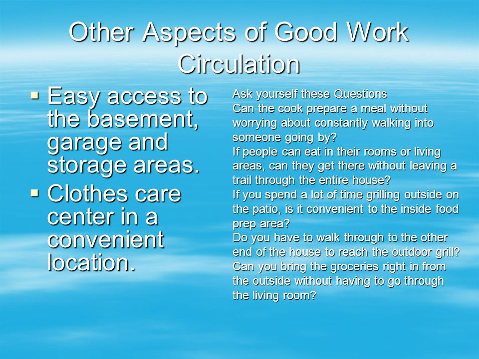 Other Aspects of Good Work Circulation  Easy access to the basement, garage and storage areas.  Clothes care center in a convenient location. Ask yo