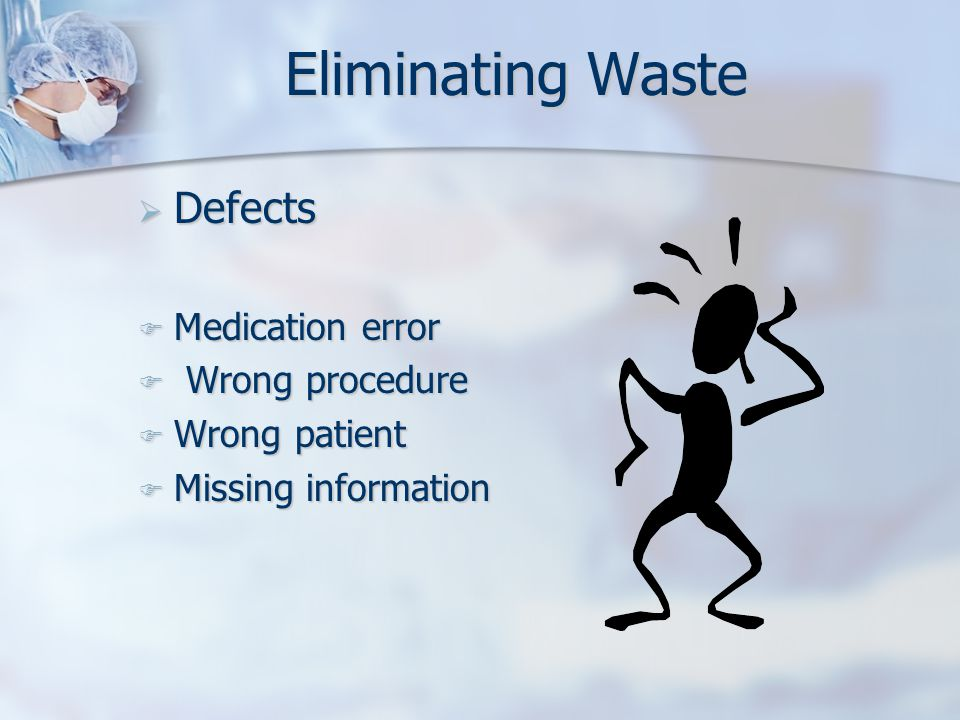 Eliminating Waste  Defects  Medication error  Wrong procedure  Wrong patient  Missing information