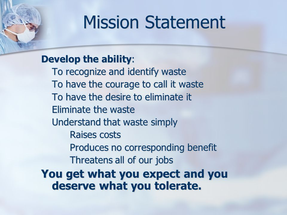 Mission Statement Develop the ability: To recognize and identify waste To have the courage to call it waste To have the desire to eliminate it Elimina