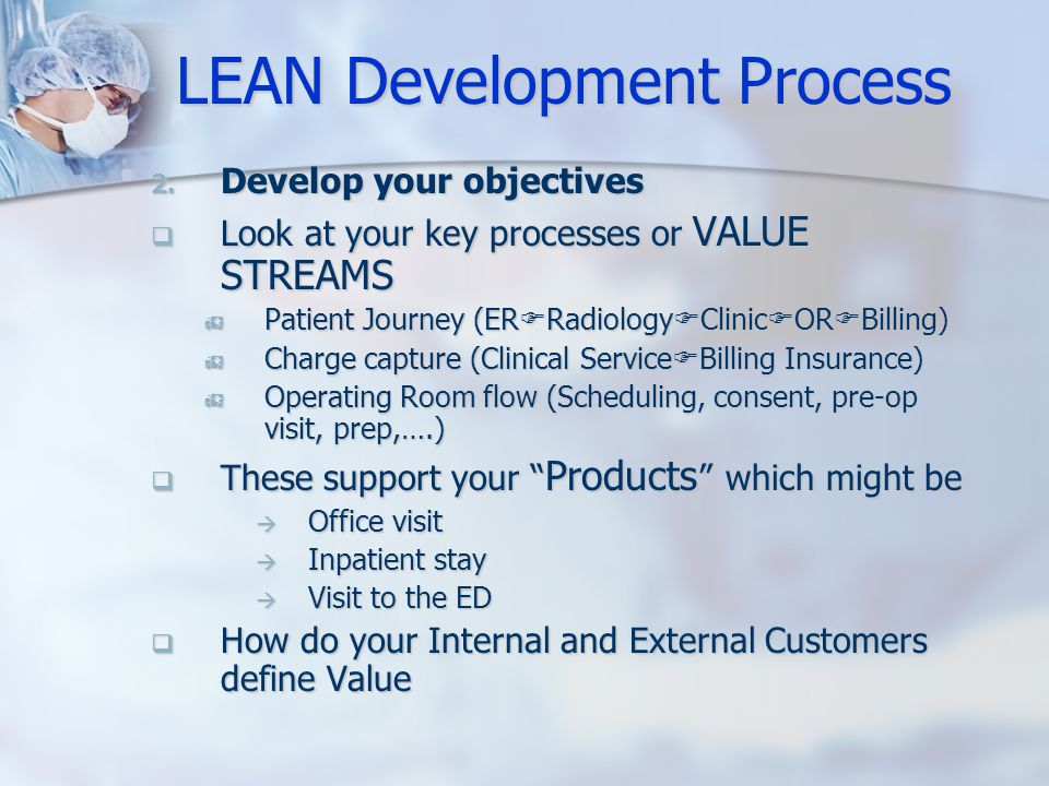 LEAN Development Process 2. Develop your objectives  Look at your key processes or VALUE STREAMS  Patient Journey (ER  Radiology  Clinic  OR  Bi