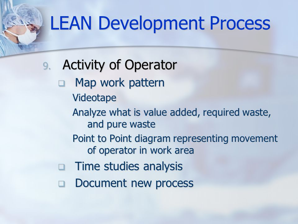 LEAN Development Process 9. Activity of Operator  Map work pattern Videotape Analyze what is value added, required waste, and pure waste Point to Poi