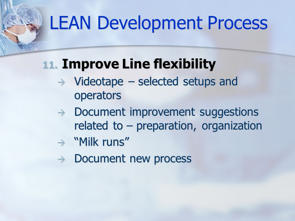 LEAN Development Process 11. Improve Line flexibility  Videotape – selected setups and operators  Document improvement suggestions related to – prep