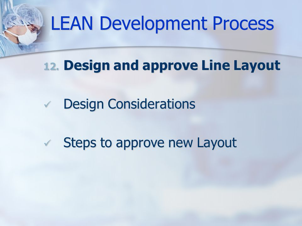 LEAN Development Process 12. Design and approve Line Layout Design Considerations Design Considerations Steps to approve new Layout Steps to approve n