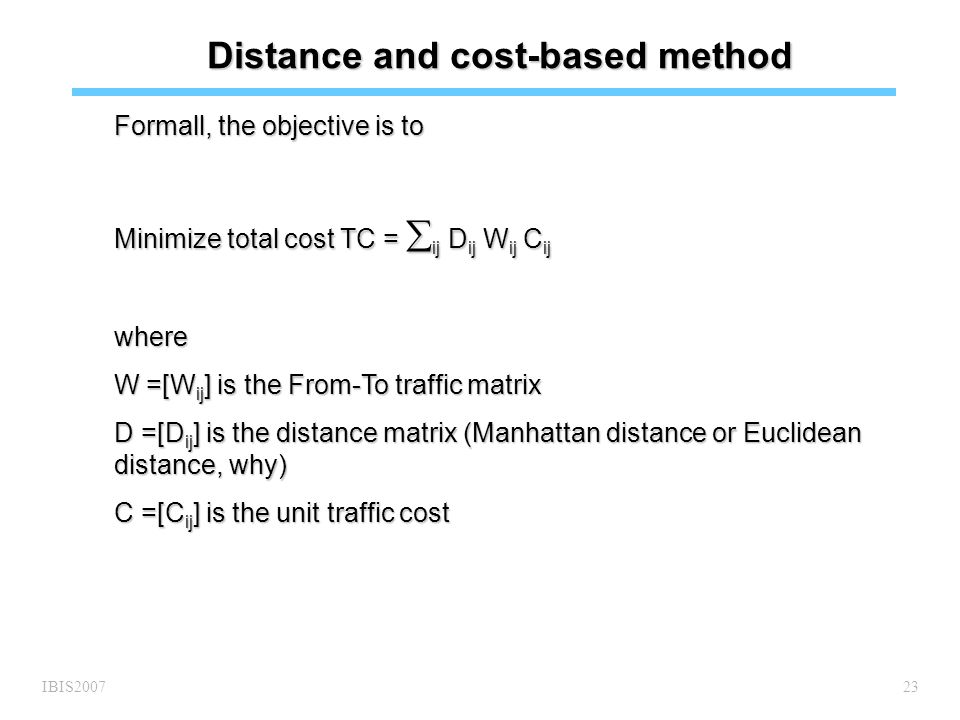 IBIS200723 Distance and cost-based method Formall, the objective is to Minimize total cost TC =  ij D ij W ij C ij where W =[W ij ] is the From-To traffic matrix D =[D ij ] is the distance matrix (Manhattan distance or Euclidean distance, why) C =[C ij ] is the unit traffic cost