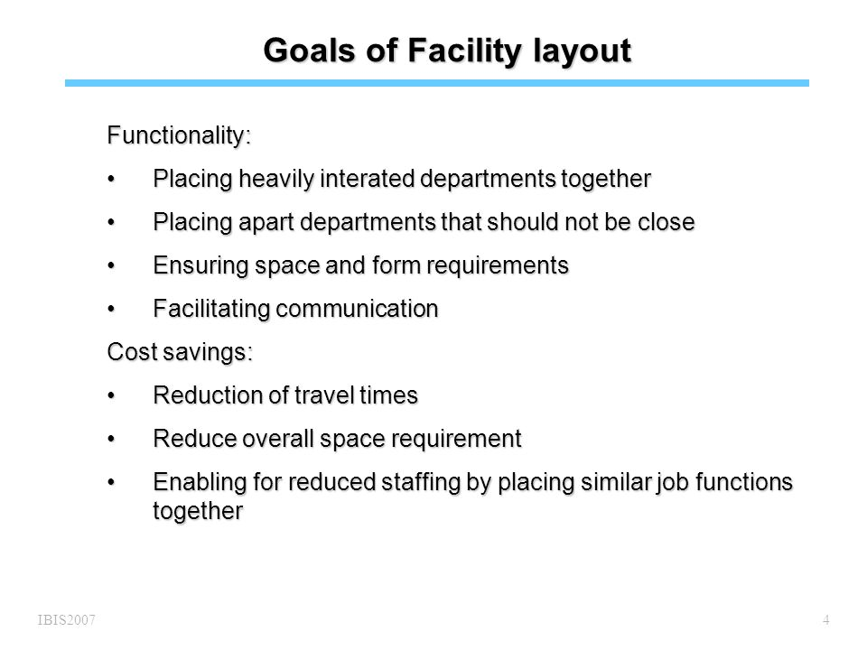 IBIS20074 Goals of Facility layout Functionality: Placing heavily interated departments togetherPlacing heavily interated departments together Placing apart departments that should not be closePlacing apart departments that should not be close Ensuring space and form requirementsEnsuring space and form requirements Facilitating communicationFacilitating communication Cost savings: Reduction of travel timesReduction of travel times Reduce overall space requirementReduce overall space requirement Enabling for reduced staffing by placing similar job functions togetherEnabling for reduced staffing by placing similar job functions together
