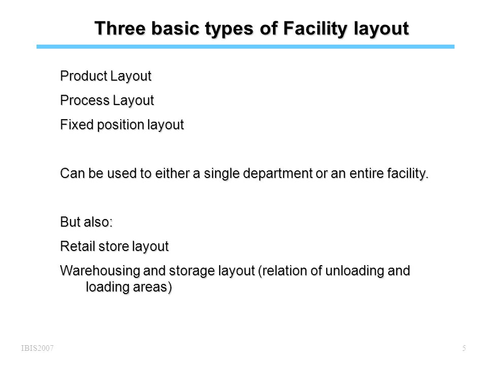 IBIS20075 Three basic types of Facility layout Product Layout Process Layout Fixed position layout Can be used to either a single department or an entire facility.