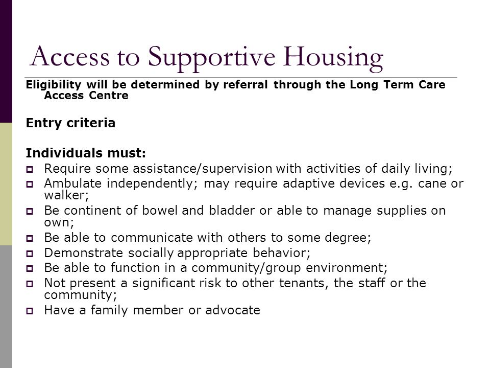 Access to Supportive Housing Eligibility will be determined by referral through the Long Term Care Access Centre Entry criteria Individuals must:  Require some assistance/supervision with activities of daily living;  Ambulate independently; may require adaptive devices e.g.