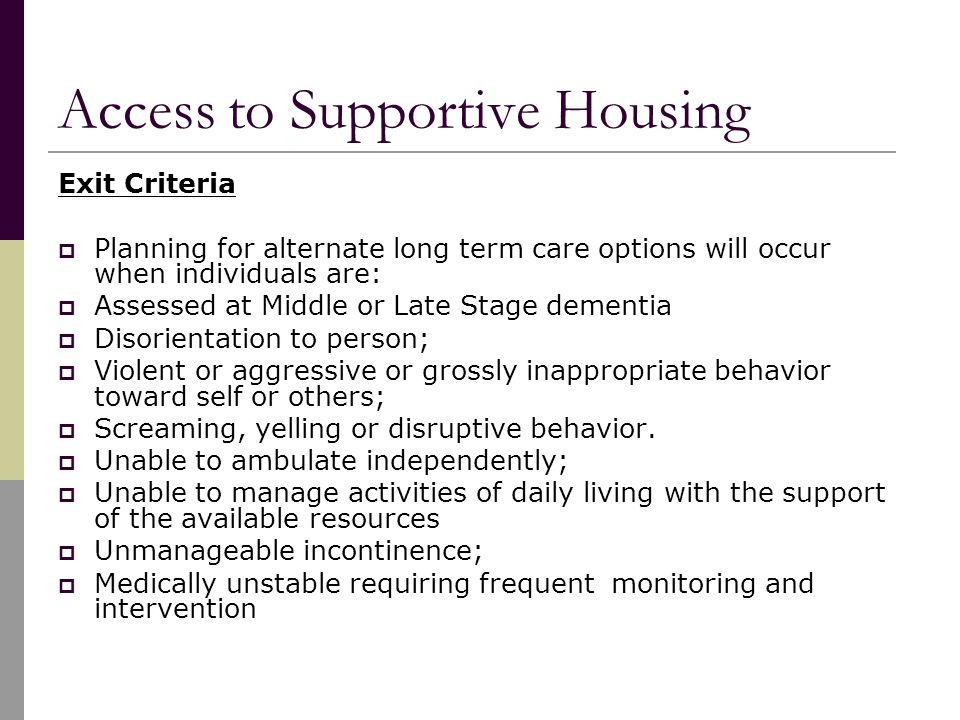 Access to Supportive Housing Exit Criteria  Planning for alternate long term care options will occur when individuals are:  Assessed at Middle or Late Stage dementia  Disorientation to person;  Violent or aggressive or grossly inappropriate behavior toward self or others;  Screaming, yelling or disruptive behavior.