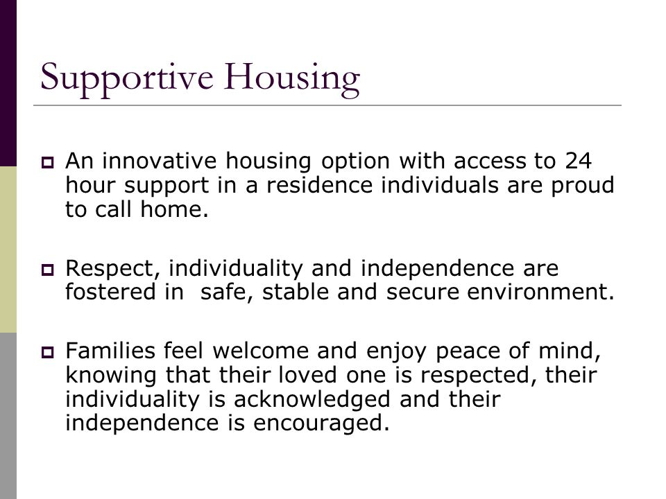 Supportive Housing  An innovative housing option with access to 24 hour support in a residence individuals are proud to call home.