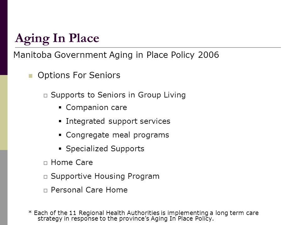 Manitoba Government Aging in Place Policy 2006 Options For Seniors  Supports to Seniors in Group Living  Companion care  Integrated support services  Congregate meal programs  Specialized Supports  Home Care  Supportive Housing Program  Personal Care Home * Each of the 11 Regional Health Authorities is implementing a long term care strategy in response to the province's Aging In Place Policy.