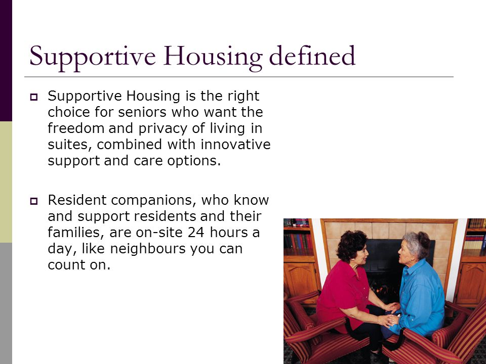 Supportive Housing defined  Supportive Housing is the right choice for seniors who want the freedom and privacy of living in suites, combined with innovative support and care options.