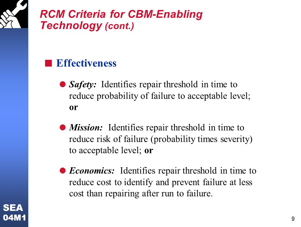 8 SEA 04M1 RCM Criteria for CBM-Enabling Technology n Failures Happen: Dominant Failure Modes l Failure mode is reasonably likely to occur n Applicability l Monitored parameter really correlates to the failure mode; and l Measures the parameter consistently and accurately; and l Measurements serve as an accurate indicator of required repair action; and l There is adequate time for corrective action before functional failure.