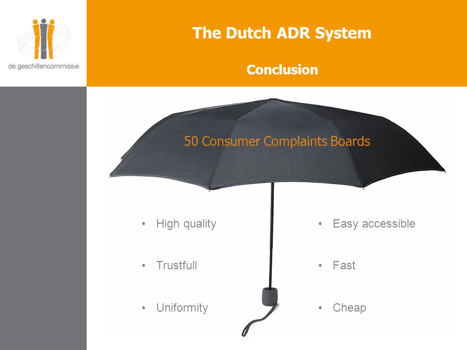 The Dutch ADR System Conclusion 50 Consumer Complaints Boards High quality Trustfull Uniformity Easy accessible Fast Cheap