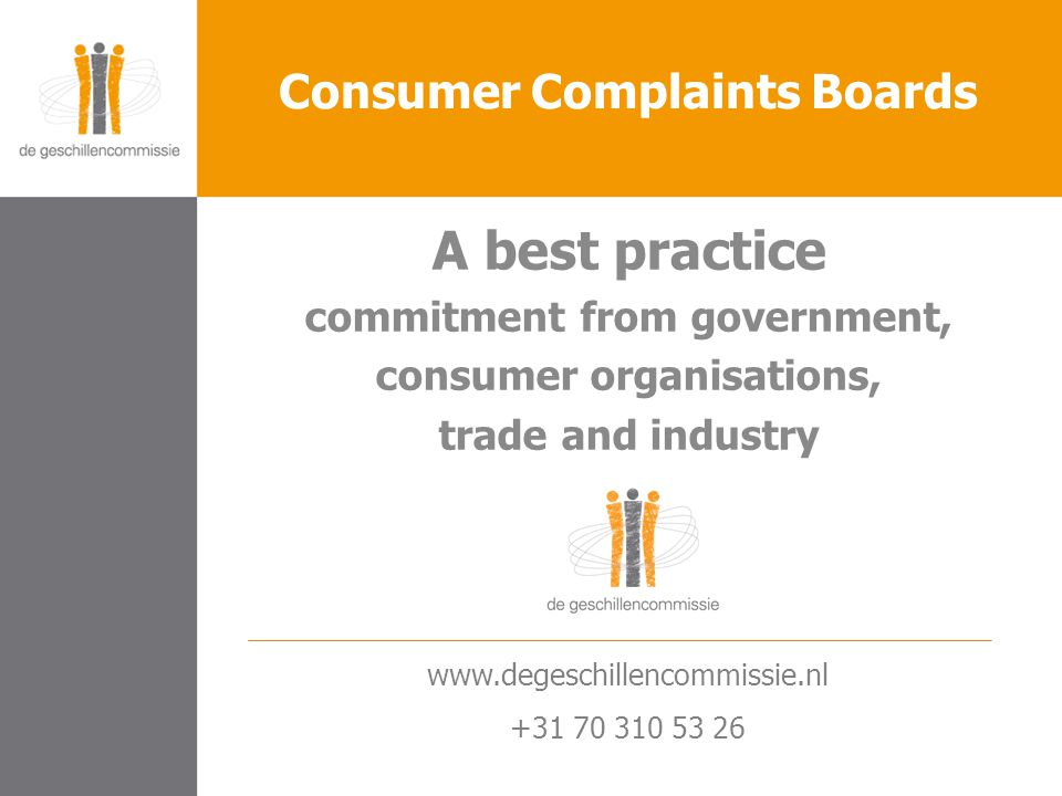 A best practice commitment from government, consumer organisations, trade and industry Consumer Complaints Boards www.degeschillencommissie.nl +31 70 310 53 26