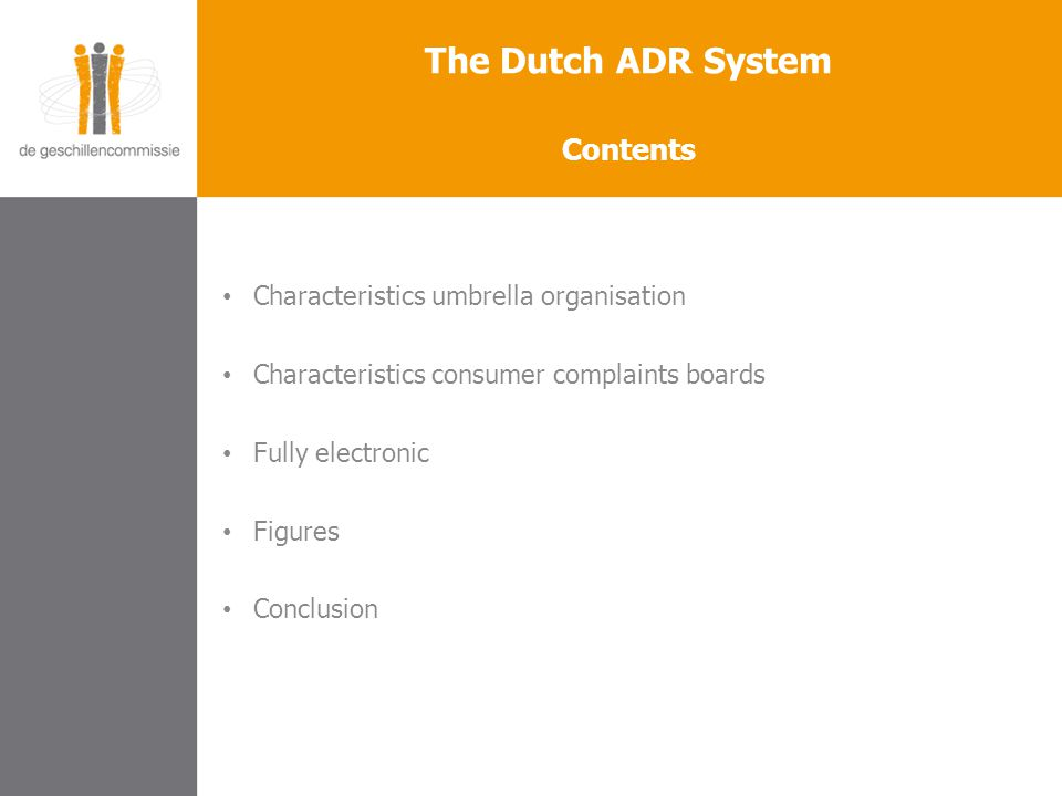 Characteristics umbrella organisation Characteristics consumer complaints boards Fully electronic Figures Conclusion The Dutch ADR System Contents