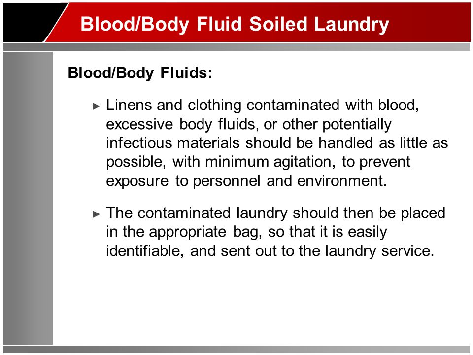 Blood/Body Fluid Soiled Laundry Blood/Body Fluids: ► Linens and clothing contaminated with blood, excessive body fluids, or other potentially infectious materials should be handled as little as possible, with minimum agitation, to prevent exposure to personnel and environment.