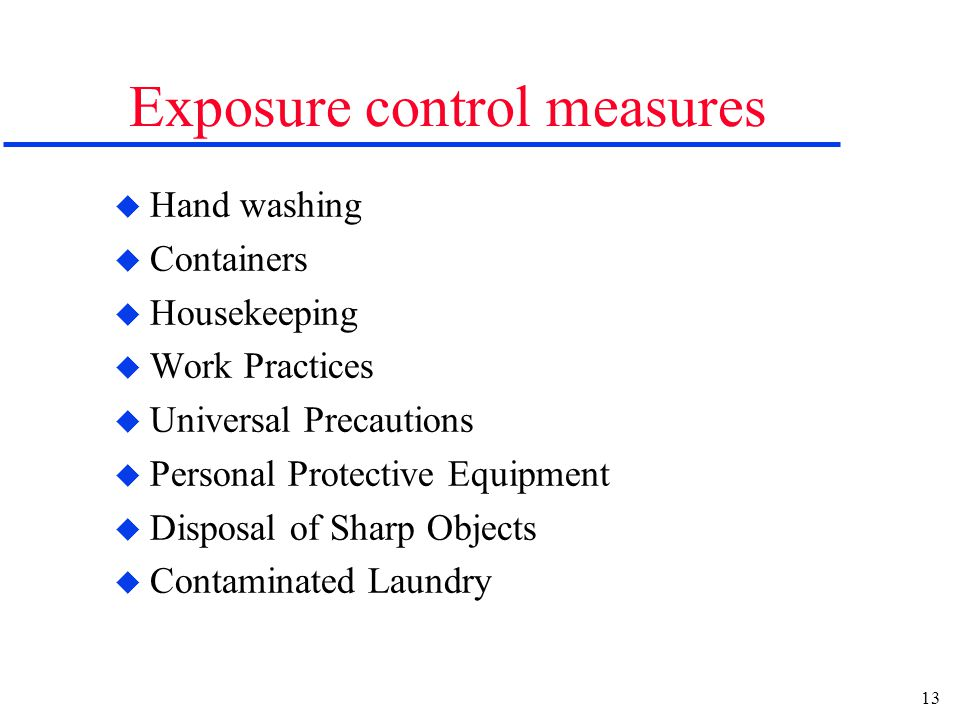 13 Exposure control measures u Hand washing u Containers u Housekeeping u Work Practices u Universal Precautions u Personal Protective Equipment u Dis