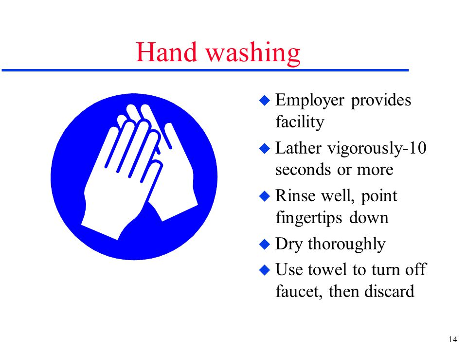 14 Hand washing u Employer provides facility u Lather vigorously-10 seconds or more u Rinse well, point fingertips down u Dry thoroughly u Use towel to turn off faucet, then discard