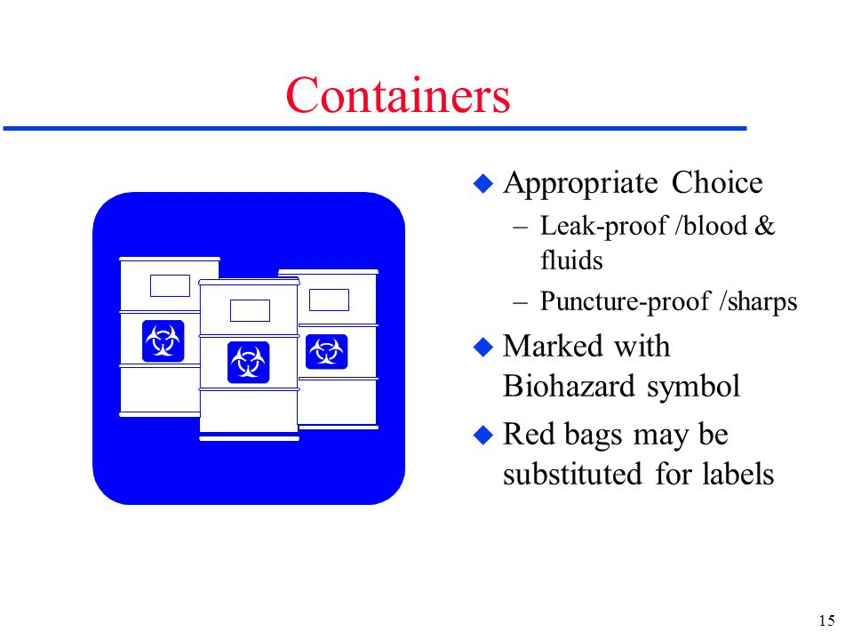 15 Containers u Appropriate Choice –Leak-proof /blood & fluids –Puncture-proof /sharps u Marked with Biohazard symbol u Red bags may be substituted fo