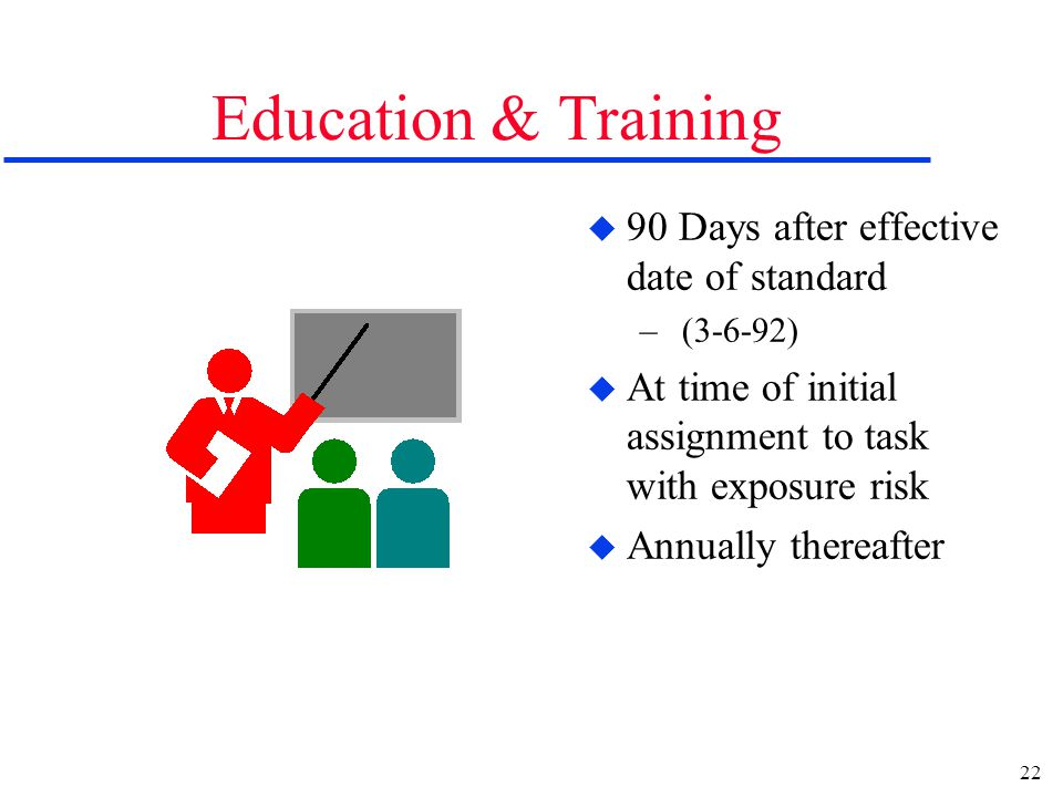 22 Education & Training u 90 Days after effective date of standard – (3-6-92) u At time of initial assignment to task with exposure risk u Annually thereafter