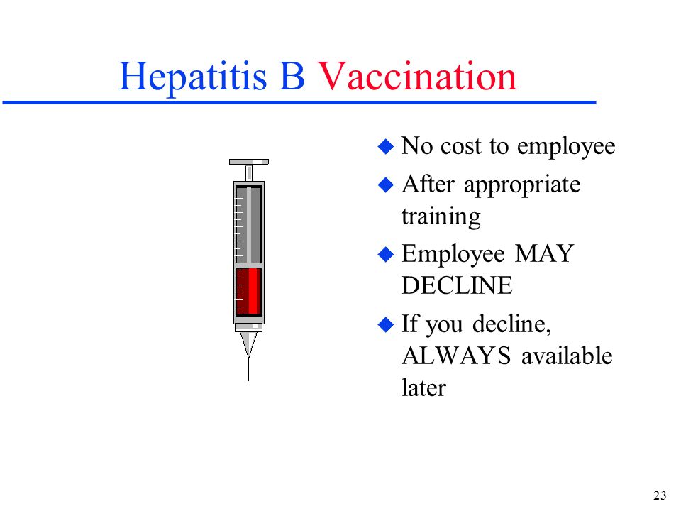 23 Hepatitis B Vaccination u No cost to employee u After appropriate training u Employee MAY DECLINE u If you decline, ALWAYS available later