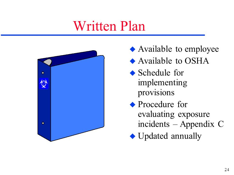 24 Written Plan u Available to employee u Available to OSHA u Schedule for implementing provisions u Procedure for evaluating exposure incidents – Appendix C u Updated annually