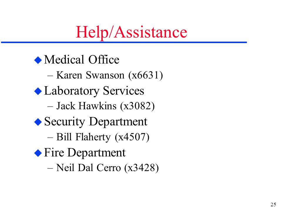 25 Help/Assistance u Medical Office –Karen Swanson (x6631) u Laboratory Services –Jack Hawkins (x3082) u Security Department –Bill Flaherty (x4507) u