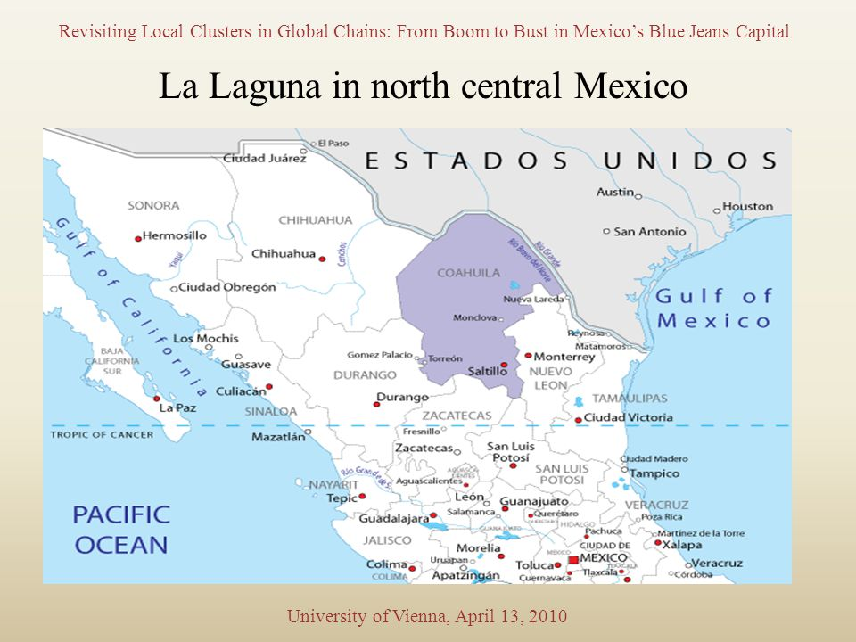 Revisiting Local Clusters in Global Chains: From Boom to Bust in Mexico's Blue Jeans Capital University of Vienna, April 13, 2010 La Laguna in north central Mexico