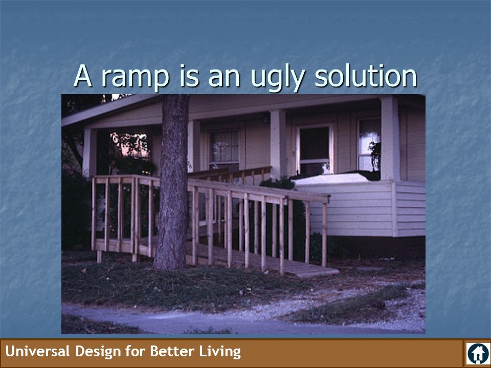 Universal Design for Better Living A ramp is an ugly solution