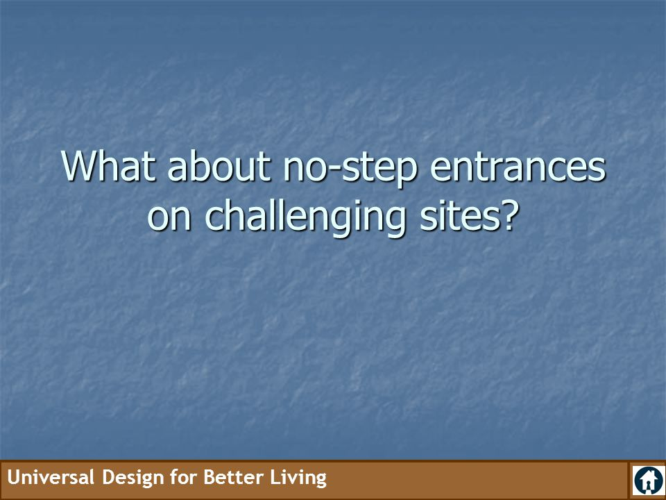 Universal Design for Better Living What about no-step entrances on challenging sites?