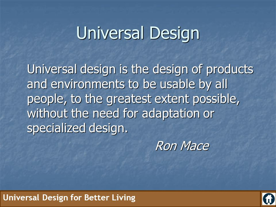 Universal Design for Better Living Universal Design Universal design is the design of products and environments to be usable by all people, to the gre